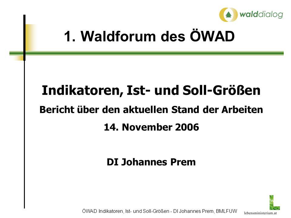 ÖWAD Indikatoren, Ist- und Soll-Größen - DI Johannes Prem, BMLFUW 1.Waldforum des ÖWAD Indikatoren, Ist- und Soll-Größen Bericht über den aktuellen Stand der Arbeiten 14.