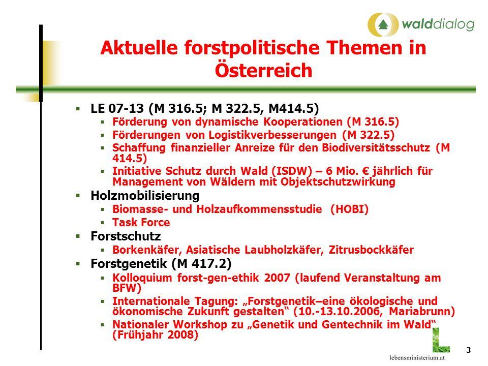 3 Aktuelle forstpolitische Themen in Österreich LE 07-13 (M 316.5; M 322.5, M414.5) Förderung von dynamische Kooperationen (M 316.5) Förderungen von Logistikverbesserungen (M 322.5) Schaffung finanzieller Anreize für den Biodiversitätsschutz (M 414.5) Initiative Schutz durch Wald (ISDW) – 6 Mio.