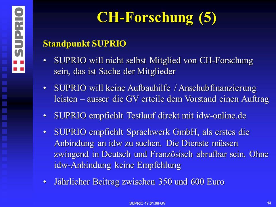 SUPRIO-17.01.08-GV 14 CH-Forschung (5) Standpunkt SUPRIO SUPRIO will nicht selbst Mitglied von CH-Forschung sein, das ist Sache der MitgliederSUPRIO will nicht selbst Mitglied von CH-Forschung sein, das ist Sache der Mitglieder SUPRIO will keine Aufbauhilfe / Anschubfinanzierung leisten – ausser die GV erteile dem Vorstand einen AuftragSUPRIO will keine Aufbauhilfe / Anschubfinanzierung leisten – ausser die GV erteile dem Vorstand einen Auftrag SUPRIO empfiehlt Testlauf direkt mit idw-online.deSUPRIO empfiehlt Testlauf direkt mit idw-online.de SUPRIO empfiehlt Sprachwerk GmbH, als erstes die Anbindung an idw zu suchen.