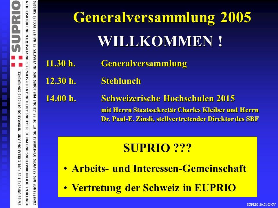 SUPRIO-20.01.05-GV Generalversammlung 2005 WILLKOMMEN ! 11.30 h. Generalversammlung 12.30 h. Stehlunch 14.00 h. Schweizerische Hochschulen 2015 mit He