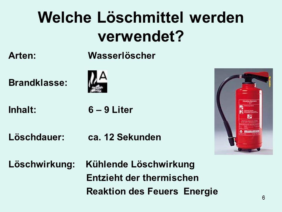 6 Welche Löschmittel werden verwendet? Arten: Wasserlöscher Brandklasse: Inhalt: 6 – 9 Liter Löschdauer: ca. 12 Sekunden Löschwirkung: Kühlende Löschw