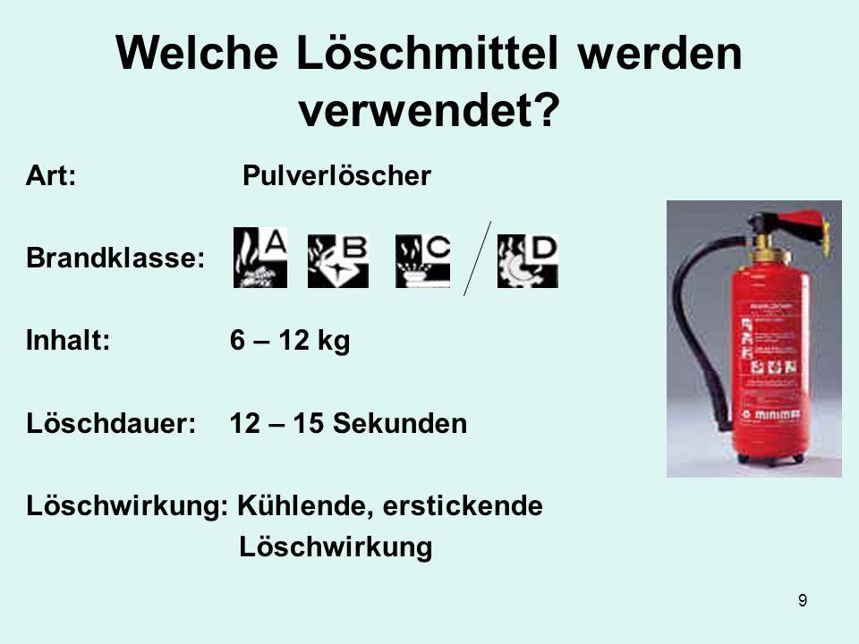 9 Welche Löschmittel werden verwendet? Art: Pulverlöscher Brandklasse: Inhalt: 6 – 12 kg Löschdauer: 12 – 15 Sekunden Löschwirkung: Kühlende, ersticke
