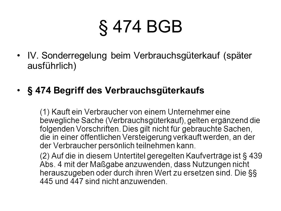 § 474 BGB IV. Sonderregelung beim Verbrauchsgüterkauf (später ausführlich) § 474 Begriff des Verbrauchsgüterkaufs (1) Kauft ein Verbraucher von einem