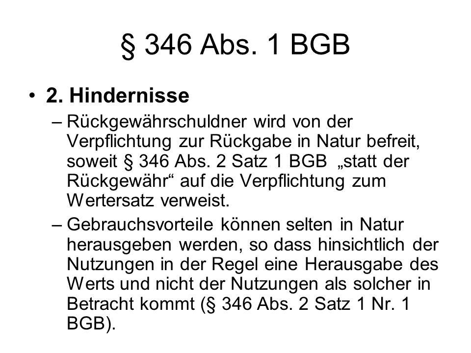 § 346 Abs. 1 BGB 2. Hindernisse –Rückgewährschuldner wird von der Verpflichtung zur Rückgabe in Natur befreit, soweit § 346 Abs. 2 Satz 1 BGB statt de
