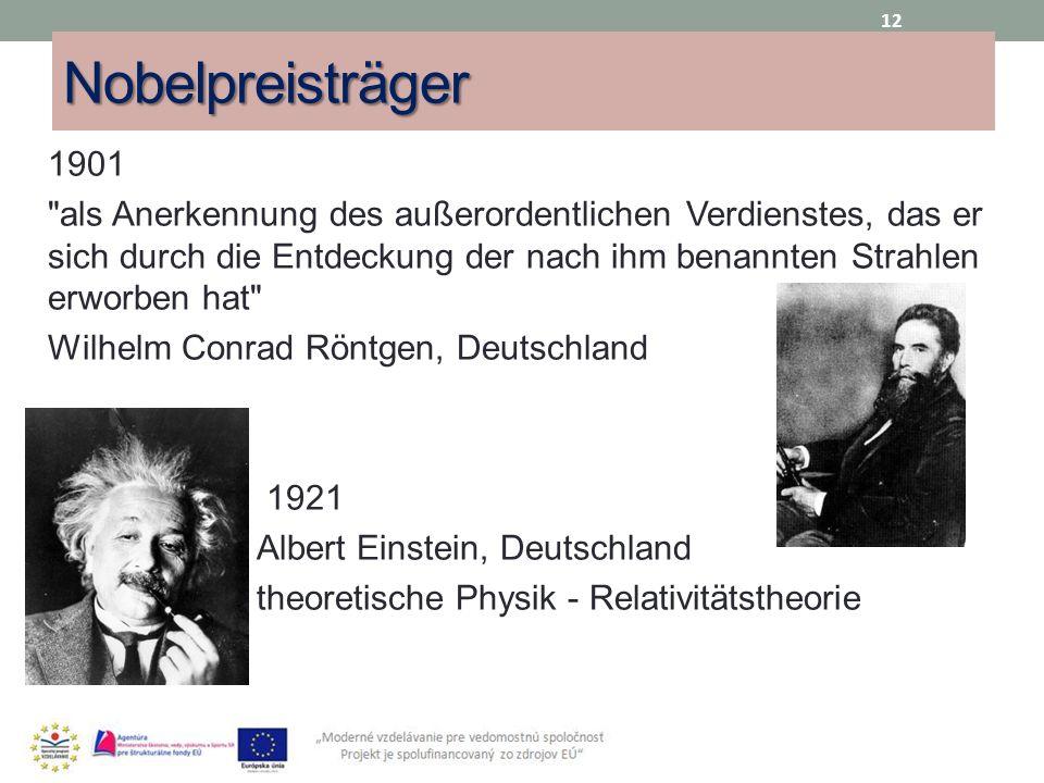 Nobelpreisträger 1901 als Anerkennung des außerordentlichen Verdienstes, das er sich durch die Entdeckung der nach ihm benannten Strahlen erworben hat Wilhelm Conrad Röntgen, Deutschland 1921 Albert Einstein, Deutschland theoretische Physik - Relativitätstheorie 12