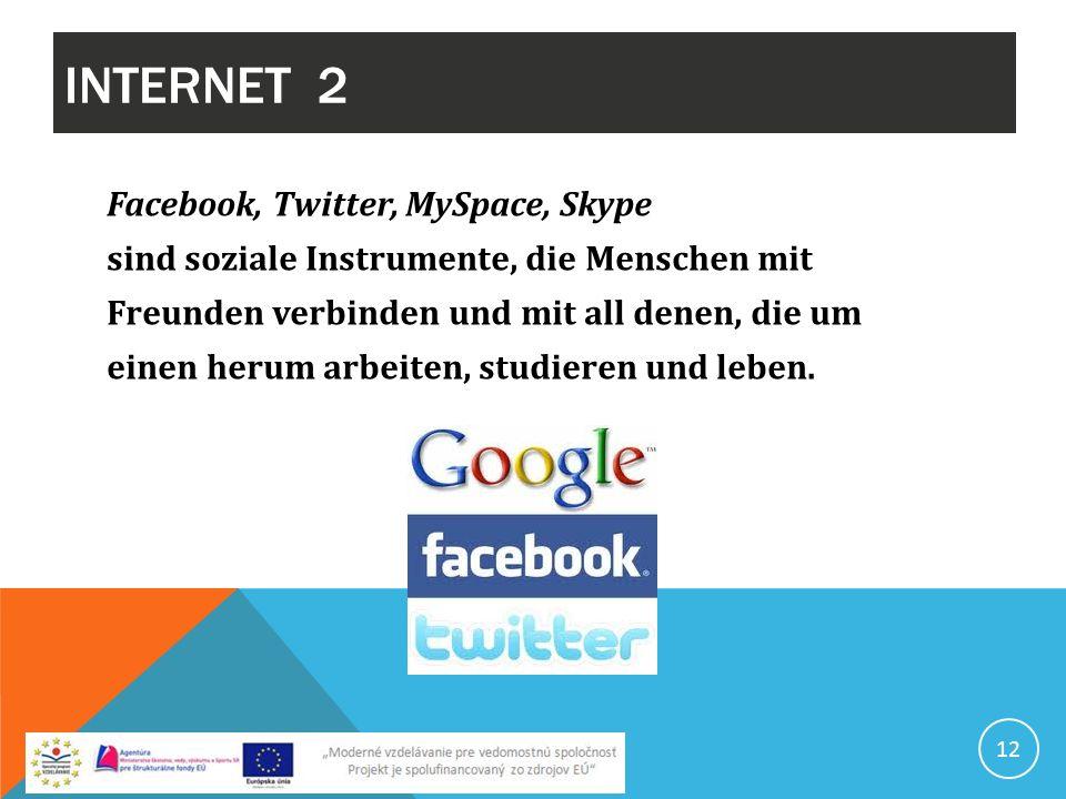 INTERNET 2 12 Facebook, Twitter, MySpace, Skype sind soziale Instrumente, die Menschen mit Freunden verbinden und mit all denen, die um einen herum ar