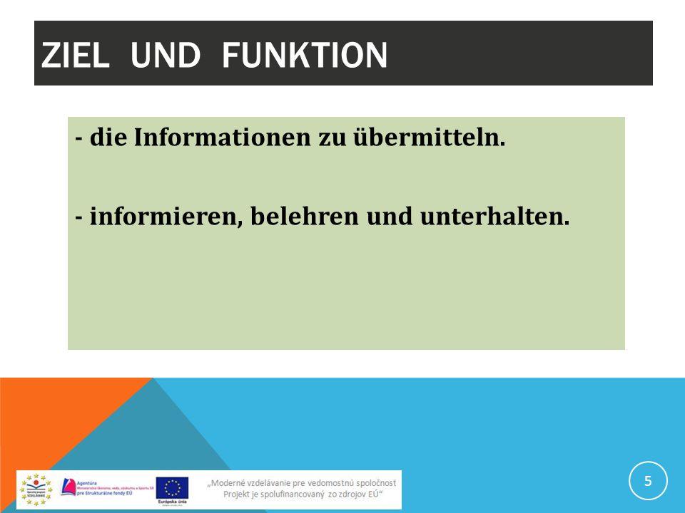 ZIEL UND FUNKTION - die Informationen zu übermitteln. - informieren, belehren und unterhalten. 5