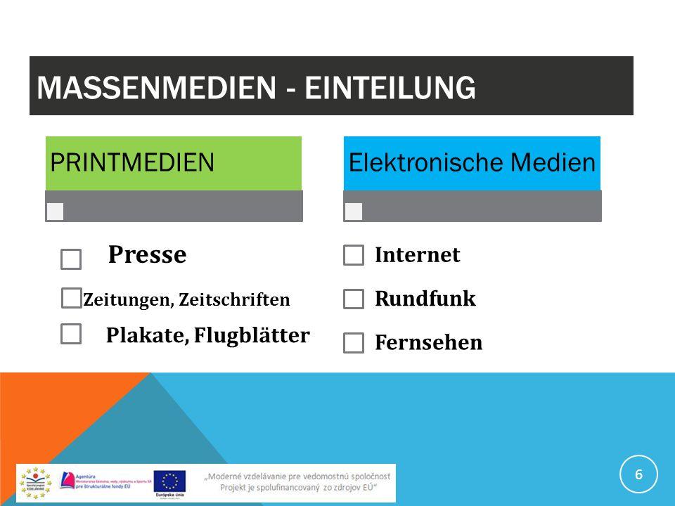 MASSENMEDIEN - EINTEILUNG PRINTMEDIEN Presse Zeitungen, Zeitschriften Plakate, Flugblätter Elektronische Medien Internet Rundfunk Fernsehen 6
