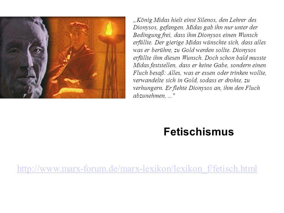 Fetischismus http://www.marx-forum.de/marx-lexikon/lexikon_f/fetisch.html König Midas hielt einst Silenos, den Lehrer des Dionysos, gefangen.