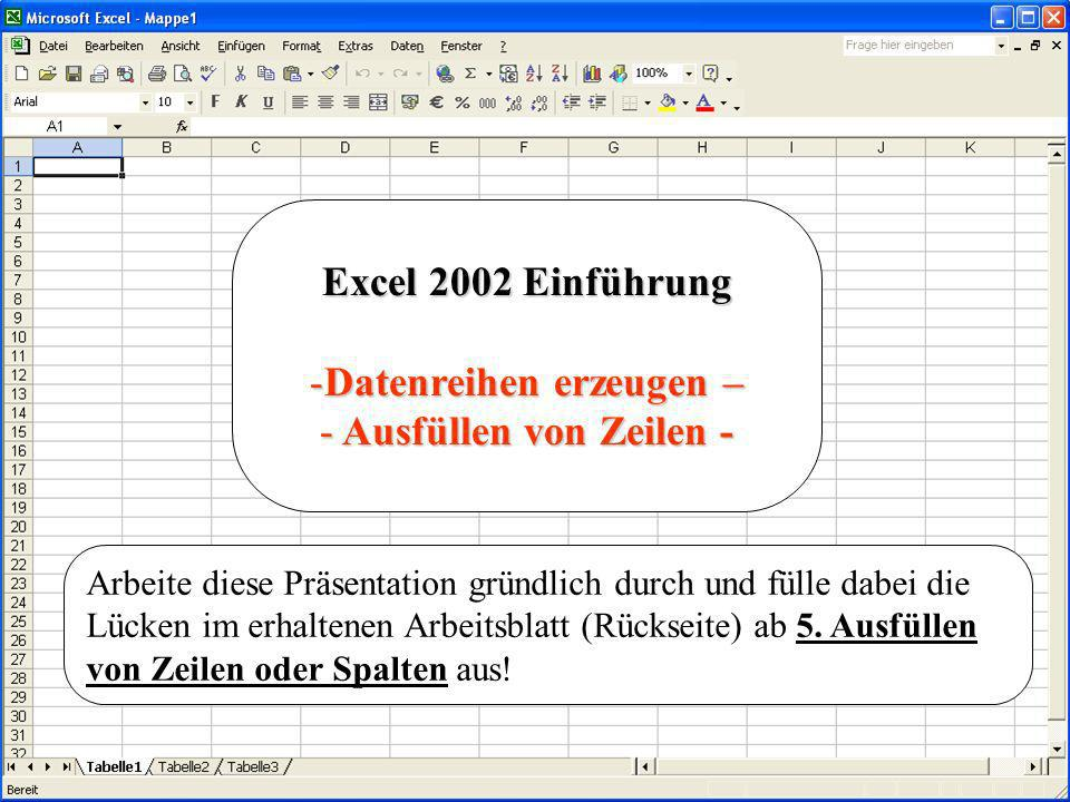 Excel 2002 Einführung -Datenreihen erzeugen – - Ausfüllen von Zeilen - Arbeite diese Präsentation gründlich durch und fülle dabei die Lücken im erhalt