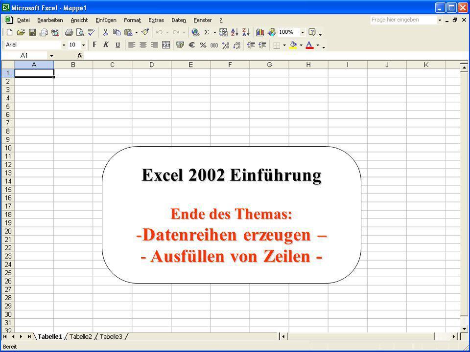 Excel 2002 Einführung Ende des Themas: -Datenreihen erzeugen – - Ausfüllen von Zeilen -