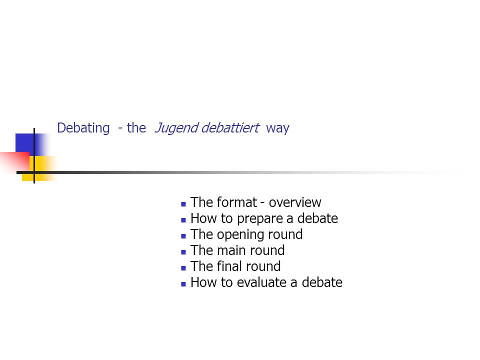 Debating - the Jugend debattiert way The format - overview How to prepare a debate The opening round The main round The final round How to evaluate a debate
