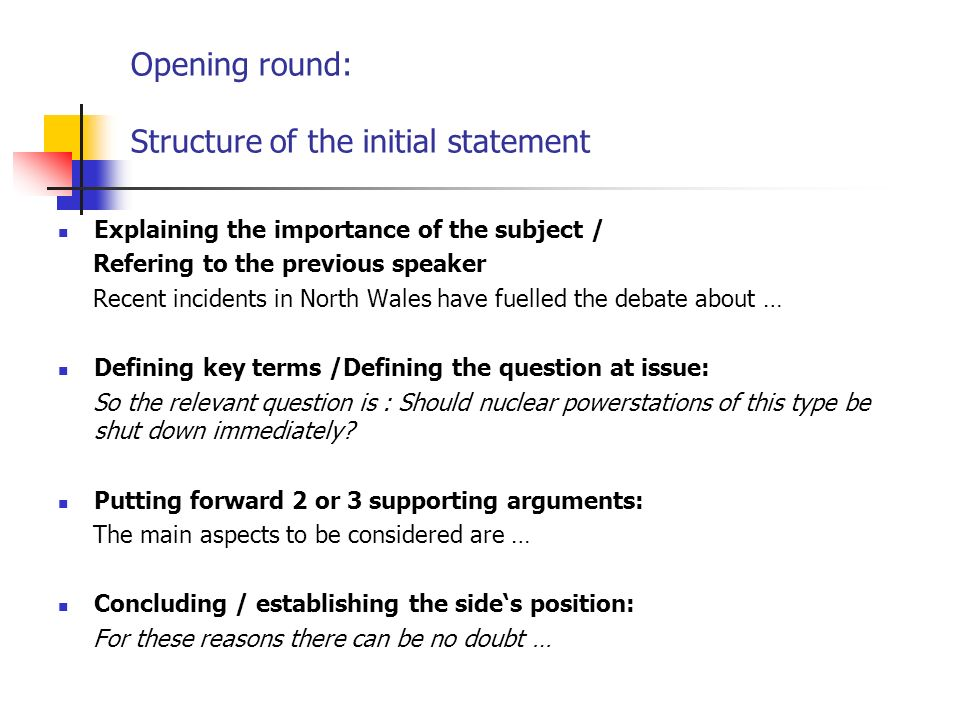 Opening round: Structure of the initial statement Explaining the importance of the subject / Refering to the previous speaker Recent incidents in North Wales have fuelled the debate about … Defining key terms /Defining the question at issue: So the relevant question is : Should nuclear powerstations of this type be shut down immediately.