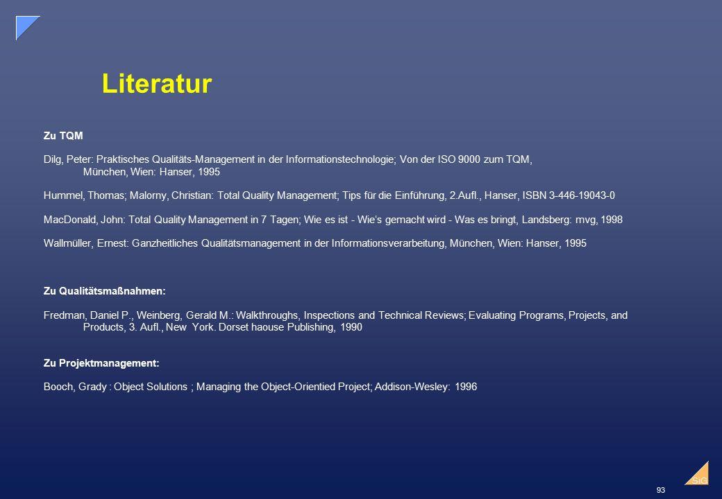 93 SiG Literatur Zu TQM Dilg, Peter: Praktisches Qualitäts-Management in der Informationstechnologie; Von der ISO 9000 zum TQM, München, Wien: Hanser, 1995 Hummel, Thomas; Malorny, Christian: Total Quality Management; Tips für die Einführung, 2.Aufl., Hanser, ISBN 3-446-19043-0 MacDonald, John: Total Quality Management in 7 Tagen; Wie es ist - Wie's gemacht wird - Was es bringt, Landsberg: mvg, 1998 Wallmüller, Ernest: Ganzheitliches Qualitätsmanagement in der Informationsverarbeitung, München, Wien: Hanser, 1995 Zu Qualitätsmaßnahmen: Fredman, Daniel P., Weinberg, Gerald M.: Walkthroughs, Inspections and Technical Reviews; Evaluating Programs, Projects, and Products, 3.
