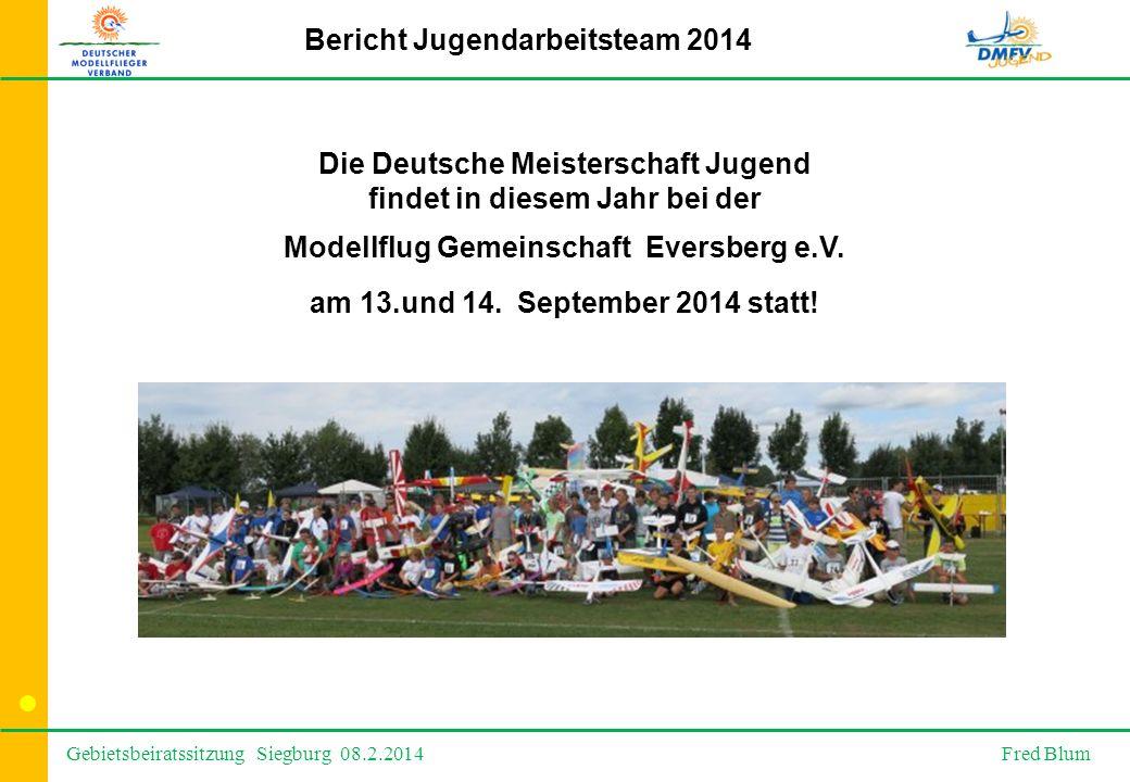 Gebietsbeiratssitzung Siegburg 08.2.2014 Fred Blum Bericht Jugendarbeitsteam 2014 Die Deutsche Meisterschaft Jugend findet in diesem Jahr bei der Modellflug Gemeinschaft Eversberg e.V.
