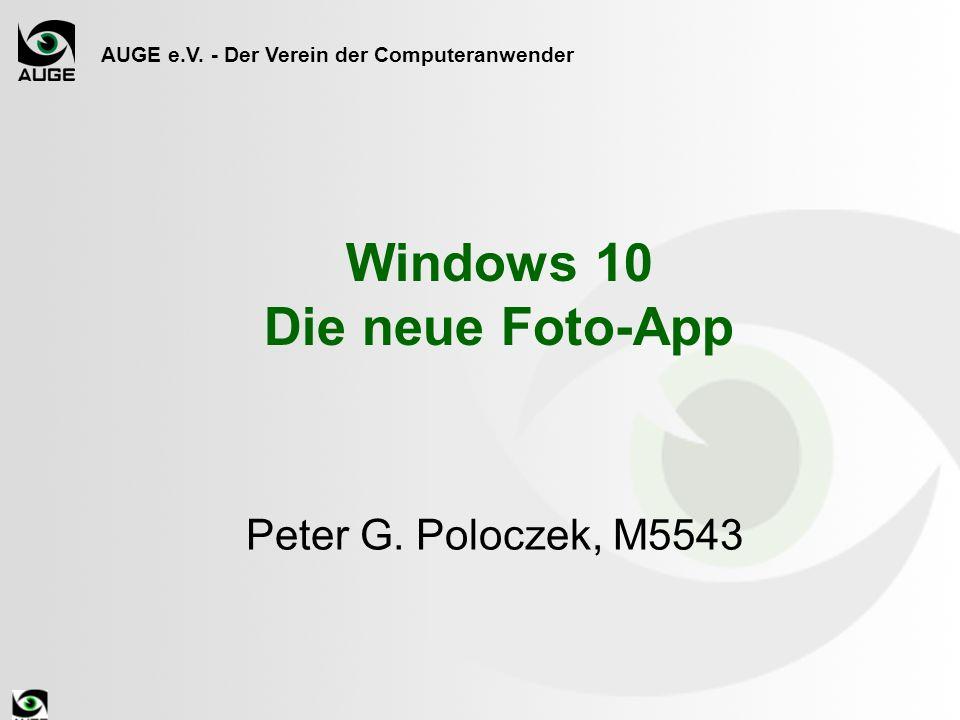 AUGE e.V. - Der Verein der Computeranwender Windows 10 Die neue Foto-App Peter G. Poloczek, M5543
