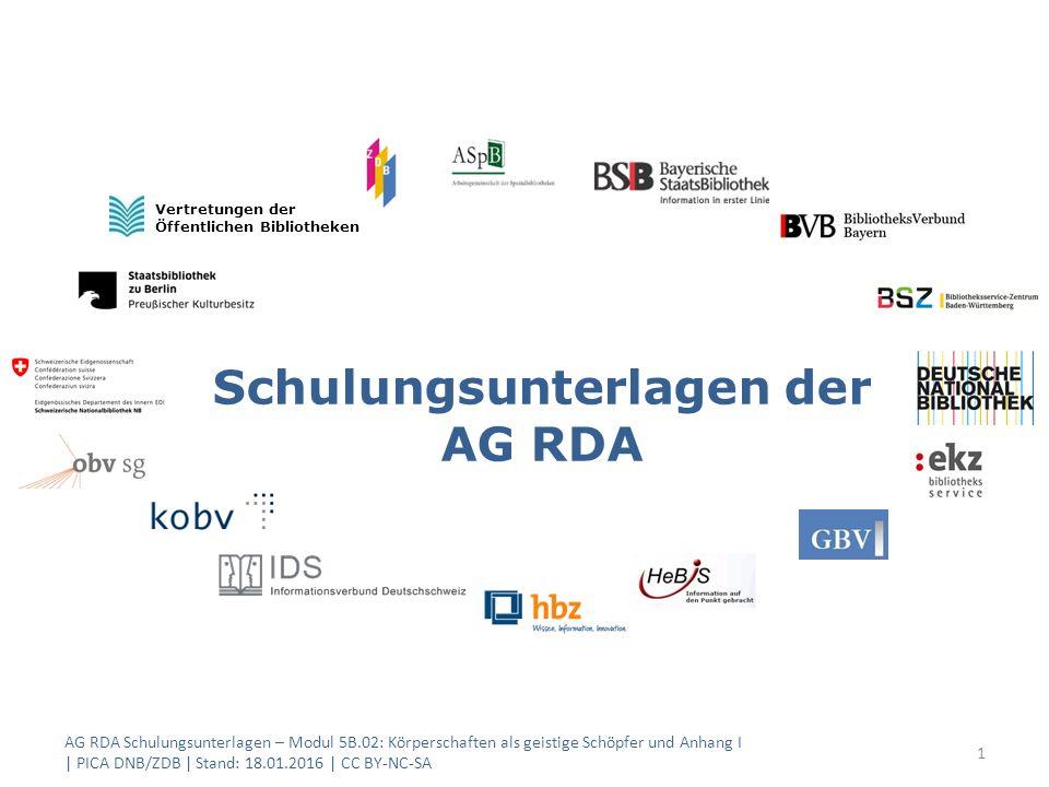 Schulungsunterlagen der AG RDA Vertretungen der Öffentlichen Bibliotheken AG RDA Schulungsunterlagen – Modul 5B.02: Körperschaften als geistige Schöpfer und Anhang I | PICA DNB/ZDB | Stand: 18.01.2016 | CC BY-NC-SA 1