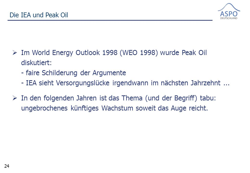 24 Die IEA und Peak Oil  Im World Energy Outlook 1998 (WEO 1998) wurde Peak Oil diskutiert: - faire Schilderung der Argumente - IEA sieht Versorgungslücke irgendwann im nächsten Jahrzehnt...