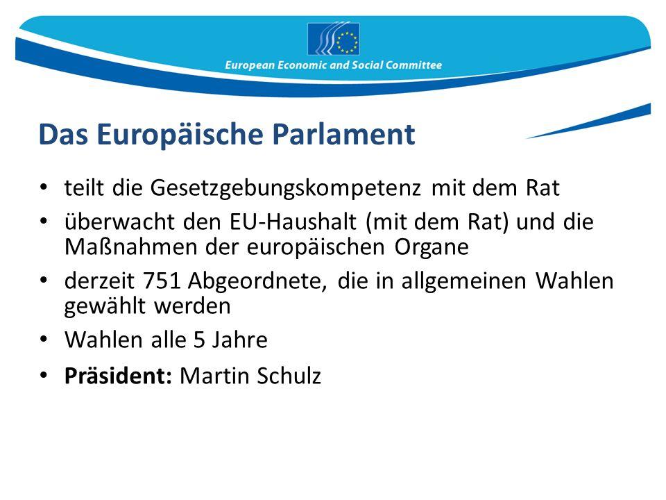 Das Europäische Parlament teilt die Gesetzgebungskompetenz mit dem Rat überwacht den EU-Haushalt (mit dem Rat) und die Maßnahmen der europäischen Organe derzeit 751 Abgeordnete, die in allgemeinen Wahlen gewählt werden Wahlen alle 5 Jahre Präsident: Martin Schulz