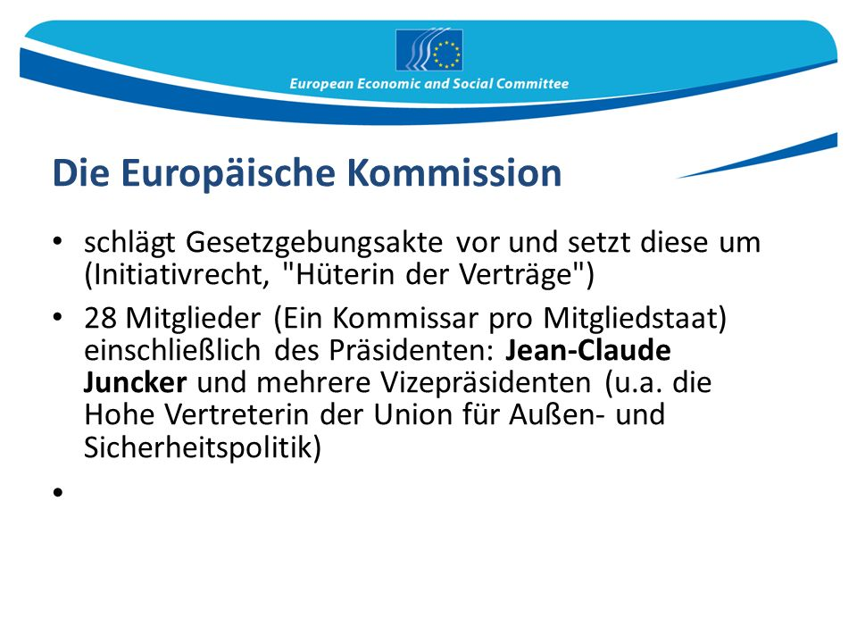 Die Europäische Kommission schlägt Gesetzgebungsakte vor und setzt diese um (Initiativrecht, Hüterin der Verträge ) 28 Mitglieder (Ein Kommissar pro Mitgliedstaat) einschließlich des Präsidenten: Jean-Claude Juncker und mehrere Vizepräsidenten (u.a.