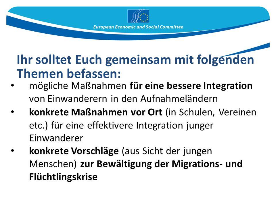 mögliche Maßnahmen für eine bessere Integration von Einwanderern in den Aufnahmeländern konkrete Maßnahmen vor Ort (in Schulen, Vereinen etc.) für eine effektivere Integration junger Einwanderer konkrete Vorschläge (aus Sicht der jungen Menschen) zur Bewältigung der Migrations- und Flüchtlingskrise Ihr solltet Euch gemeinsam mit folgenden Themen befassen: