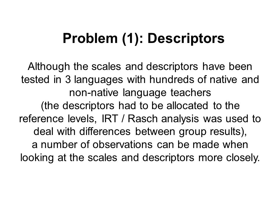 Problem (1): Descriptors Although the scales and descriptors have been tested in 3 languages with hundreds of native and non-native language teachers