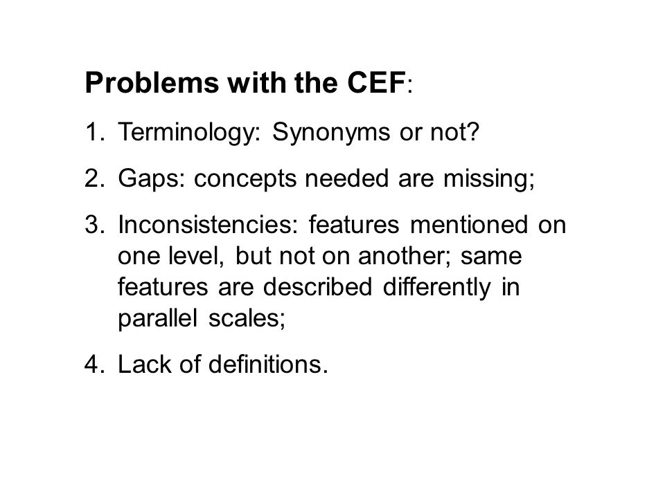 Problems with the CEF : 1.Terminology: Synonyms or not? 2.Gaps: concepts needed are missing; 3.Inconsistencies: features mentioned on one level, but n