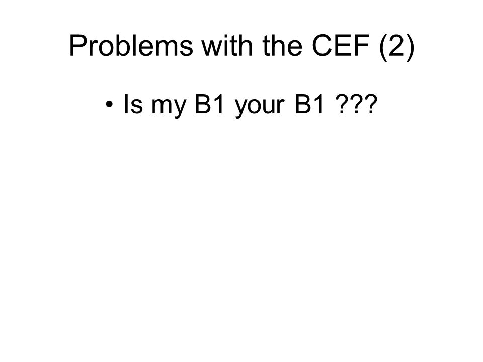 Problems with the CEF (2) Is my B1 your B1 ???
