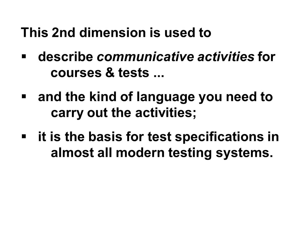This 2nd dimension is used to  describe communicative activities for courses & tests...  and the kind of language you need to carry out the activiti