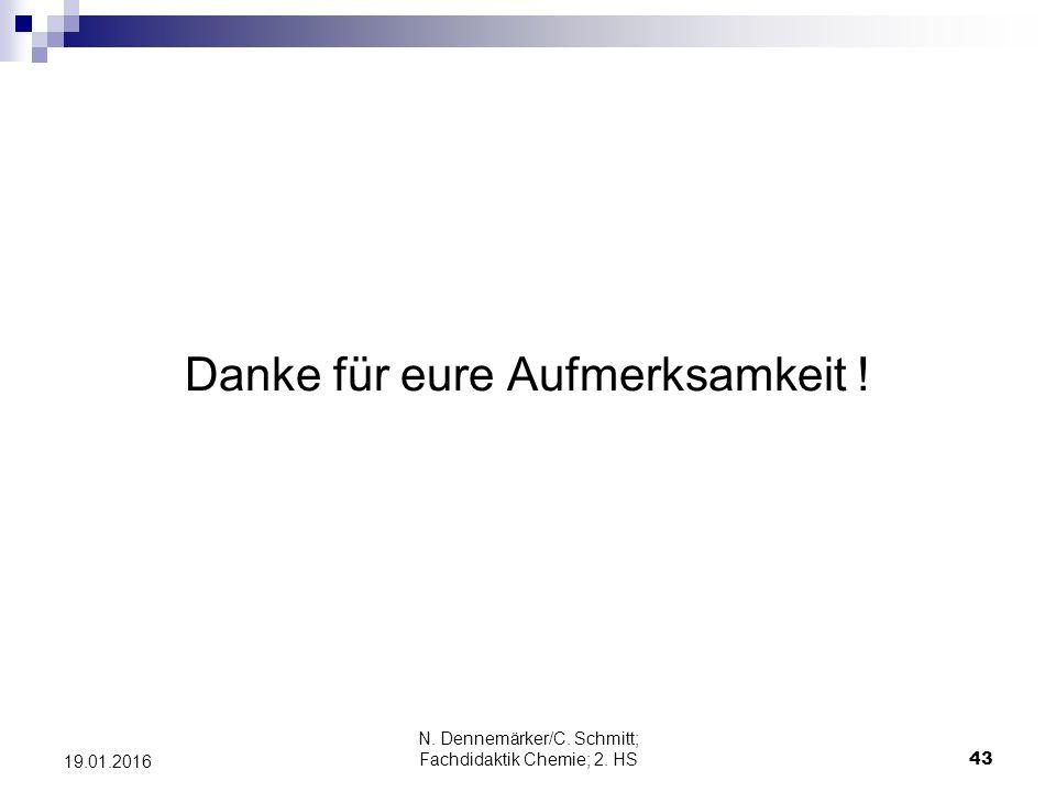 Danke für eure Aufmerksamkeit ! N. Dennemärker/C. Schmitt; Fachdidaktik Chemie; 2. HS 43 19.01.2016