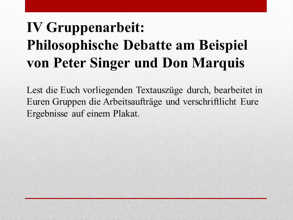 IV Gruppenarbeit: Philosophische Debatte am Beispiel von Peter Singer und Don Marquis Lest die Euch vorliegenden Textauszüge durch, bearbeitet in Eure