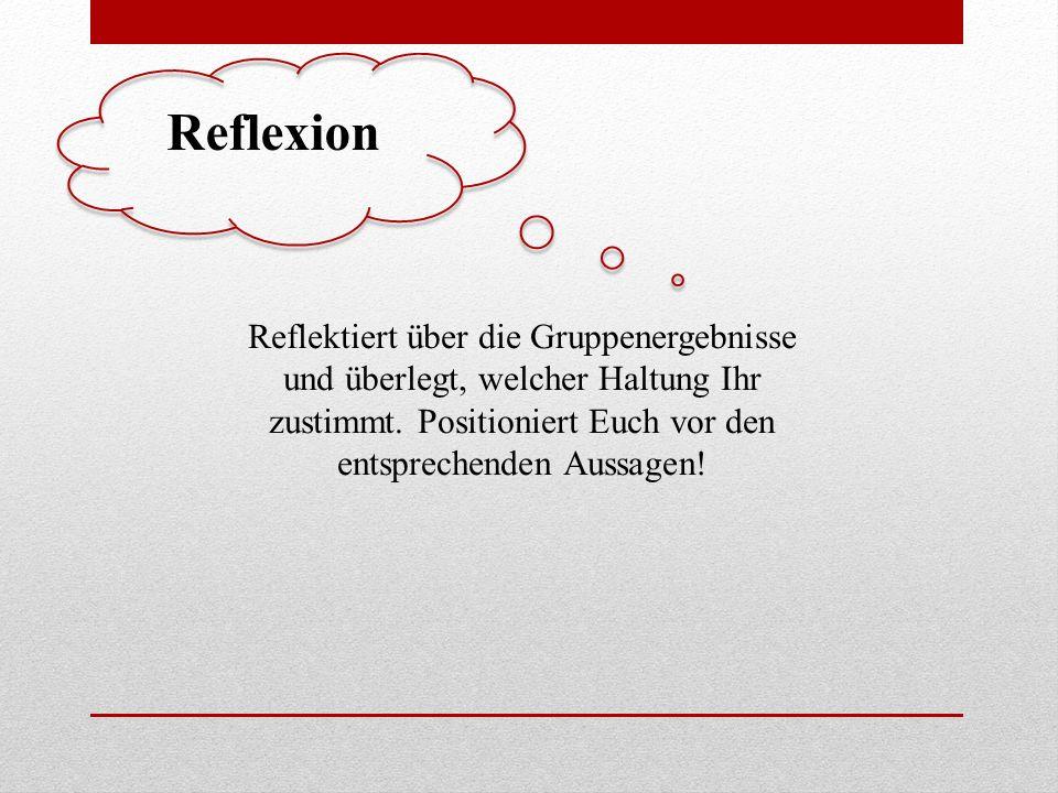 Reflexion Reflektiert über die Gruppenergebnisse und überlegt, welcher Haltung Ihr zustimmt. Positioniert Euch vor den entsprechenden Aussagen!