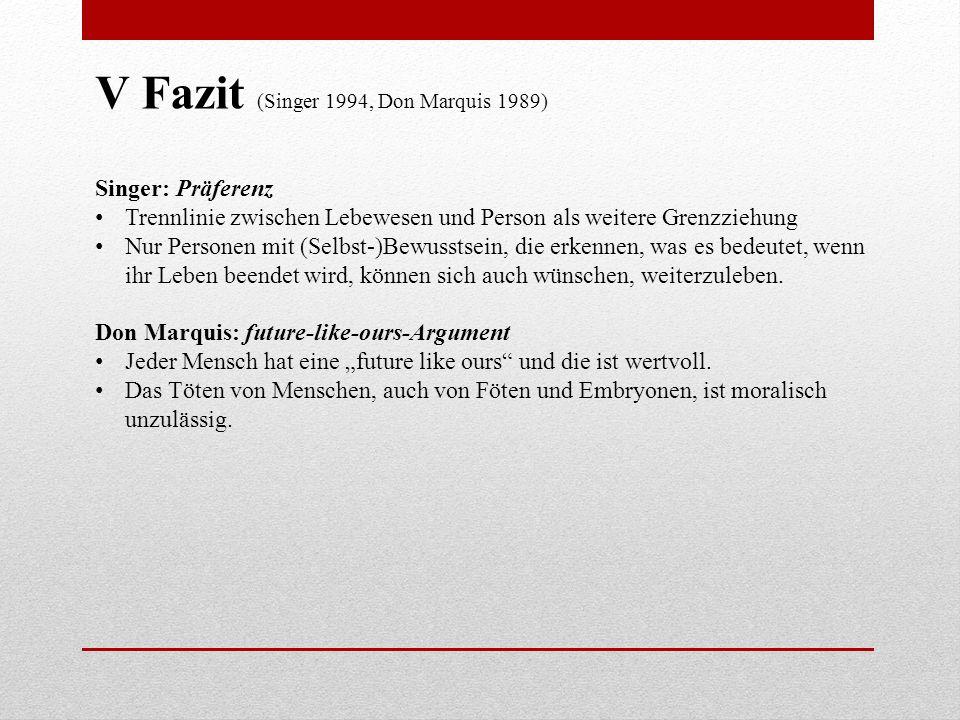 V Fazit (Singer 1994, Don Marquis 1989) Singer: Präferenz Trennlinie zwischen Lebewesen und Person als weitere Grenzziehung Nur Personen mit (Selbst-)