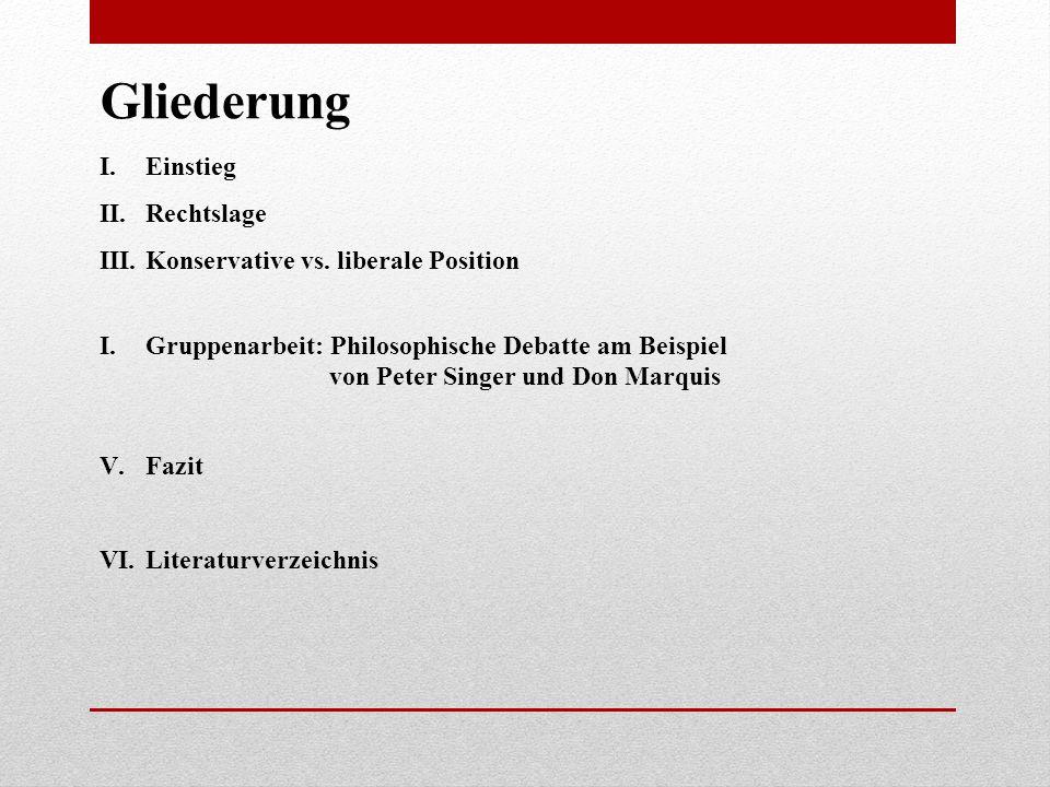 Gliederung I.Einstieg II.Rechtslage III.Konservative vs. liberale Position I.Gruppenarbeit: Philosophische Debatte am Beispiel von Peter Singer und Do