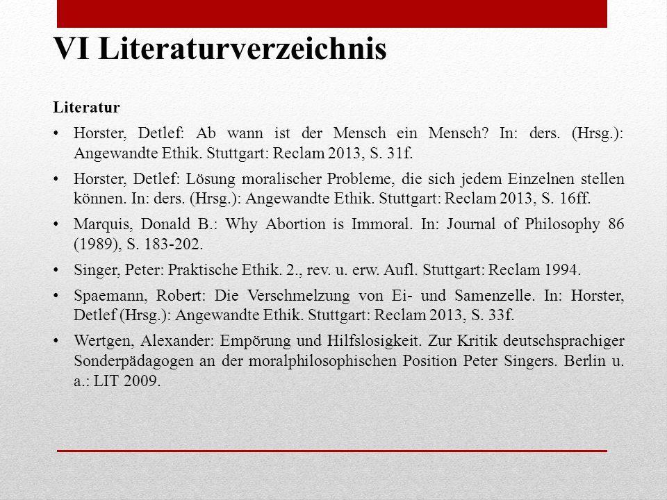 VI Literaturverzeichnis Literatur Horster, Detlef: Ab wann ist der Mensch ein Mensch? In: ders. (Hrsg.): Angewandte Ethik. Stuttgart: Reclam 2013, S.