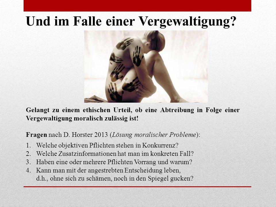 Gelangt zu einem ethischen Urteil, ob eine Abtreibung in Folge einer Vergewaltigung moralisch zulässig ist! Fragen nach D. Horster 2013 (Lösung morali