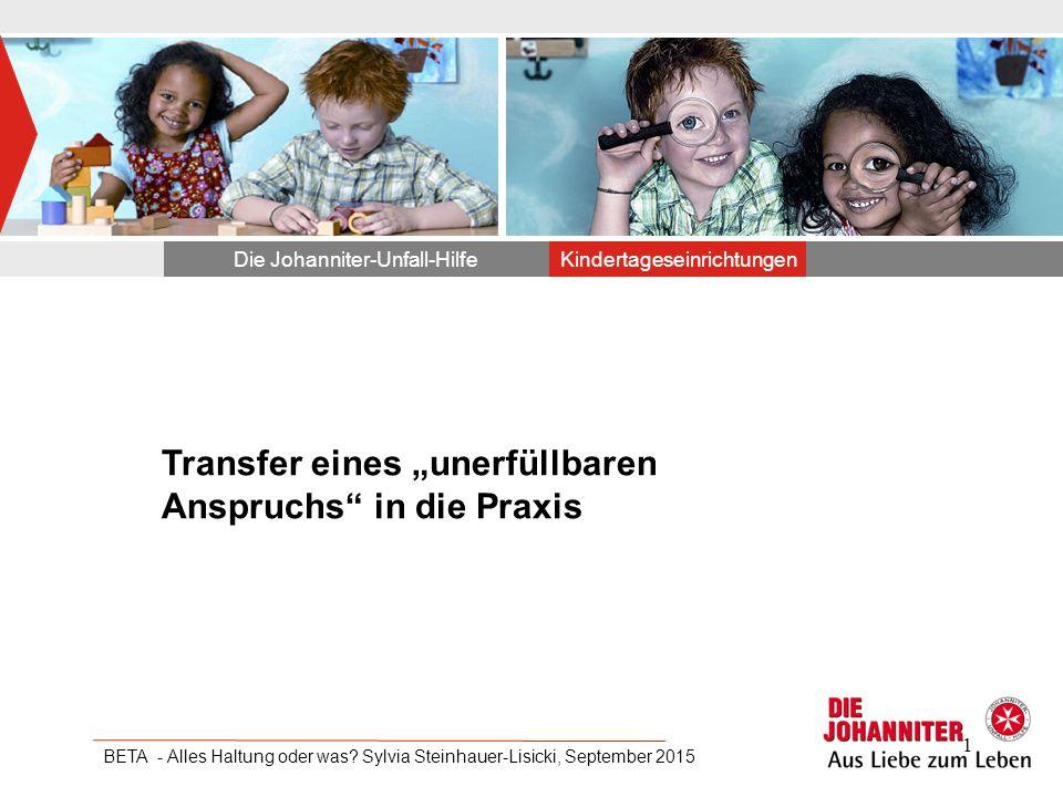 """Transfer eines """"unerfüllbaren Anspruchs"""" in die Praxis Die Johanniter-Unfall-HilfeKindertageseinrichtungen BETA - Alles Haltung oder was? Sylvia Stein"""
