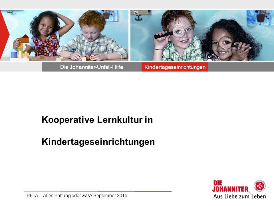 Kooperative Lernkultur in Kindertageseinrichtungen Die Johanniter-Unfall-HilfeKindertageseinrichtungen BETA - Alles Haltung oder was? September 2015 2