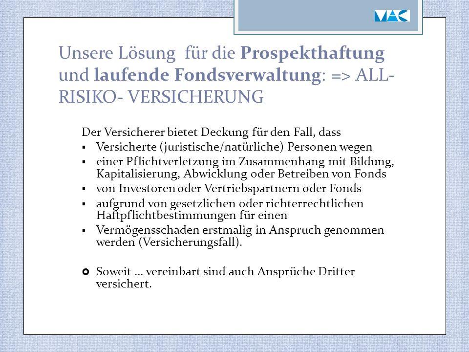 Unsere Lösung für die Prospekthaftung und laufende Fondsverwaltung: => ALL- RISIKO- VERSICHERUNG Der Versicherer bietet Deckung für den Fall, dass  V