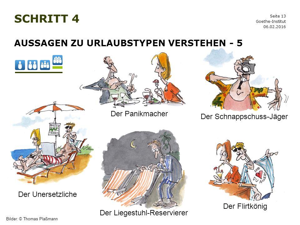 Seite 13 SCHRITT 4 06.02.2016 Goethe-Institut AUSSAGEN ZU URLAUBSTYPEN VERSTEHEN - 5 Bilder: © Thomas Plaßmann Der Unersetzliche Der Panikmacher Der F