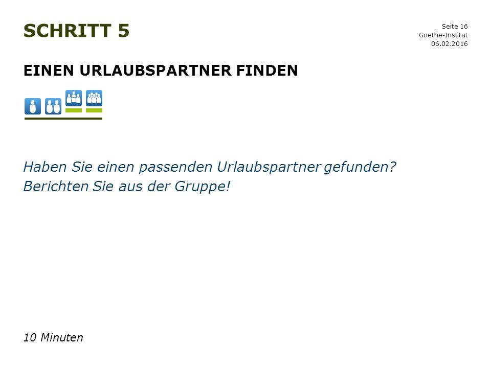 Seite 16 SCHRITT 5 06.02.2016 Goethe-Institut EINEN URLAUBSPARTNER FINDEN Haben Sie einen passenden Urlaubspartner gefunden? Berichten Sie aus der Gru