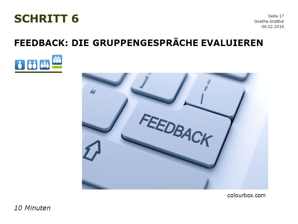 Seite 17 SCHRITT 6 06.02.2016 Goethe-Institut FEEDBACK: DIE GRUPPENGESPRÄCHE EVALUIEREN 10 Minuten colourbox.com