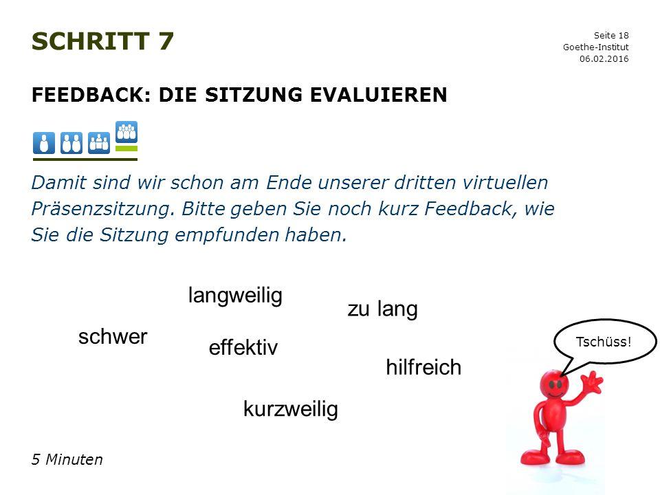 Seite 18 SCHRITT 7 06.02.2016 Goethe-Institut FEEDBACK: DIE SITZUNG EVALUIEREN Damit sind wir schon am Ende unserer dritten virtuellen Präsenzsitzung.
