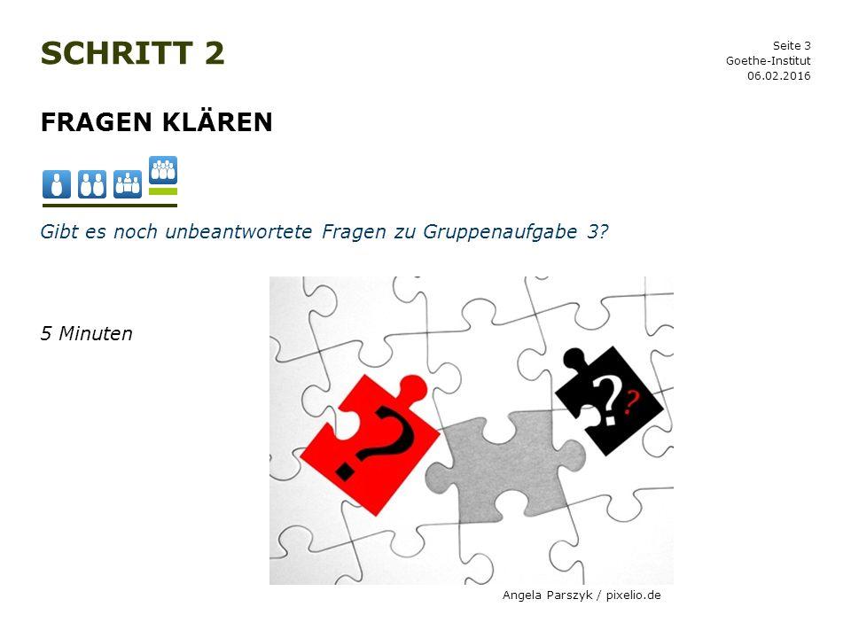 Seite 3 SCHRITT 2 06.02.2016 Goethe-Institut FRAGEN KLÄREN Gibt es noch unbeantwortete Fragen zu Gruppenaufgabe 3? 5 Minuten Angela Parszyk / pixelio.