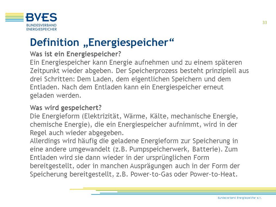 "33 Bundesverband Energiespeicher e.V. Definition ""Energiespeicher"" Was ist ein Energiespeicher? Ein Energiespeicher kann Energie aufnehmen und zu eine"