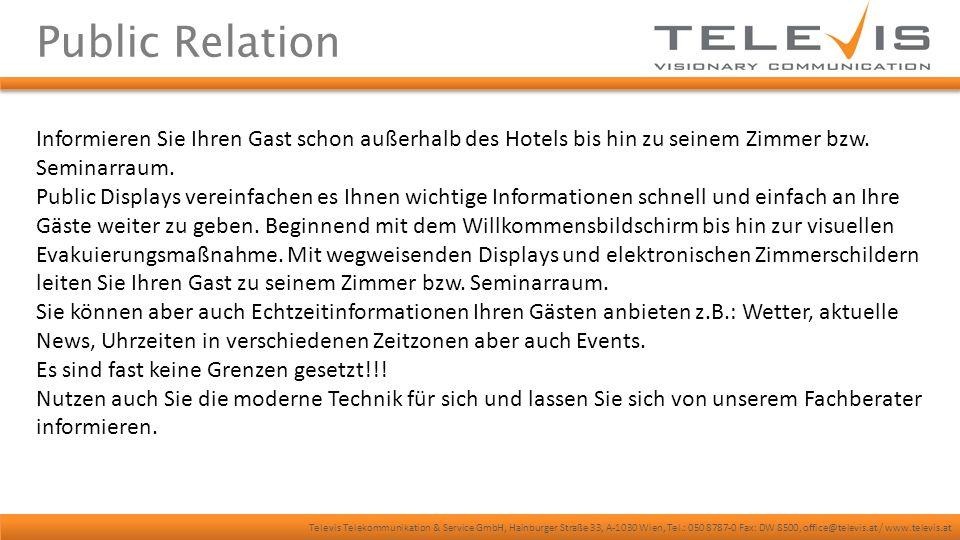 Televis Telekommunikation & Service GmbH, Hainburger Straße 33, A-1030 Wien, Tel.: 050 8787-0 Fax: DW 8500, office@televis.at / www.televis.at Public Relation Informieren Sie Ihren Gast schon außerhalb des Hotels bis hin zu seinem Zimmer bzw.