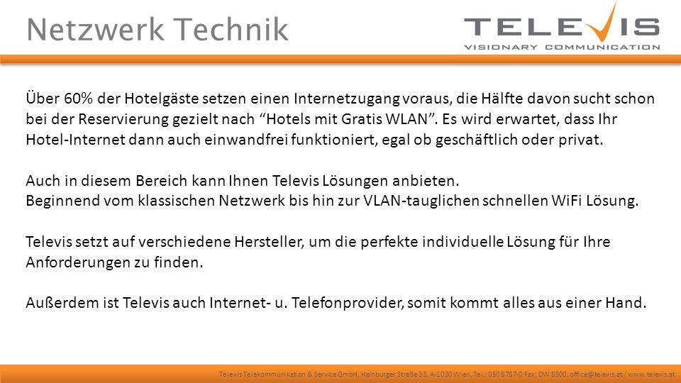 Televis Telekommunikation & Service GmbH, Hainburger Straße 33, A-1030 Wien, Tel.: 050 8787-0 Fax: DW 8500, office@televis.at / www.televis.at Netzwerk Technik Über 60% der Hotelgäste setzen einen Internetzugang voraus, die Hälfte davon sucht schon bei der Reservierung gezielt nach Hotels mit Gratis WLAN .