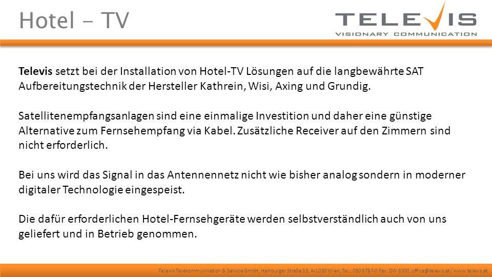 Televis Telekommunikation & Service GmbH, Hainburger Straße 33, A-1030 Wien, Tel.: 050 8787-0 Fax: DW 8500, office@televis.at / www.televis.at Hotel - TV Televis setzt bei der Installation von Hotel-TV Lösungen auf die langbewährte SAT Aufbereitungstechnik der Hersteller Kathrein, Wisi, Axing und Grundig.