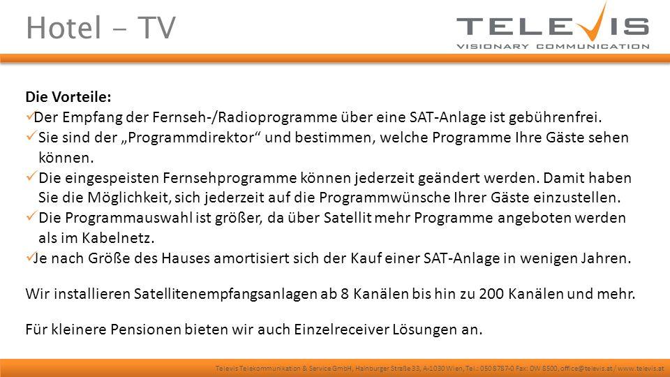 Televis Telekommunikation & Service GmbH, Hainburger Straße 33, A-1030 Wien, Tel.: 050 8787-0 Fax: DW 8500, office@televis.at / www.televis.at Hotel - TV Zusätzlich können ein oder mehrere Infokanäle in das Antennennetz eingespeist werden, um den Gast über Hotel, Umgebung, Wetter und aktuelle Nachrichten zu informieren.
