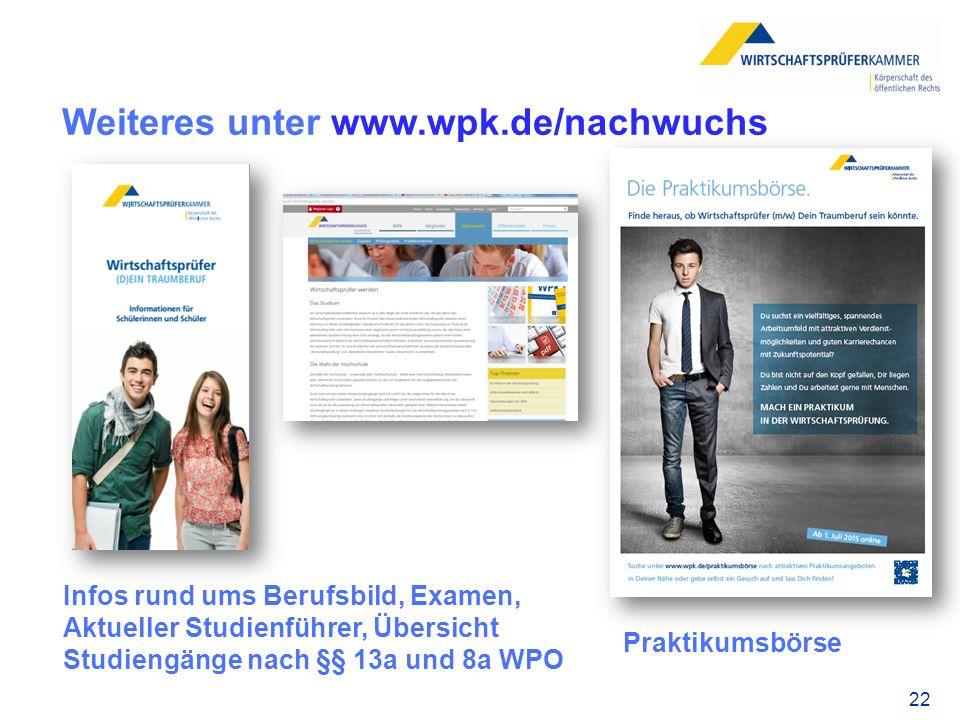 Weiteres unter www.wpk.de/nachwuchs Infos rund ums Berufsbild, Examen, Aktueller Studienführer, Übersicht Studiengänge nach §§ 13a und 8a WPO Praktikumsbörse 22